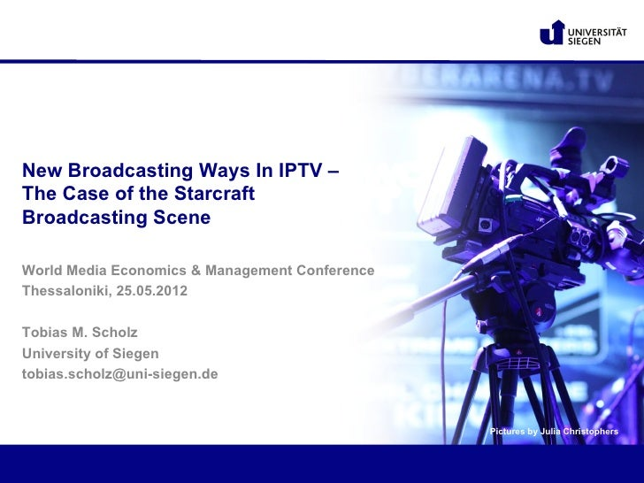 New Broadcasting Ways In IPTV –The Case of the StarcraftBroadcasting SceneWorld Media Economics & Management ConferenceThe...