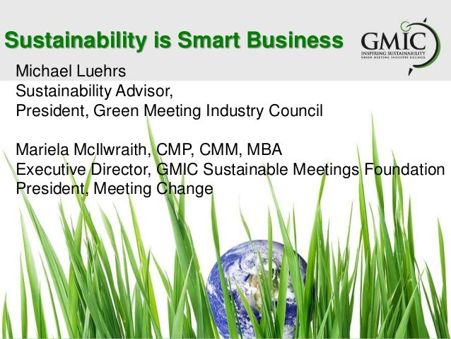 Sustainability is Smart BusinessMichael LuehrsSustainability Advisor,President, Green Meeting Industry CouncilMariela McIl...