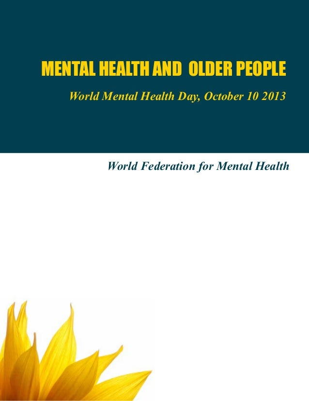 MENTAL HEALTH AND OLDER PEOPLE World Mental Health Day, October 10 2013 World Federation for Mental Health