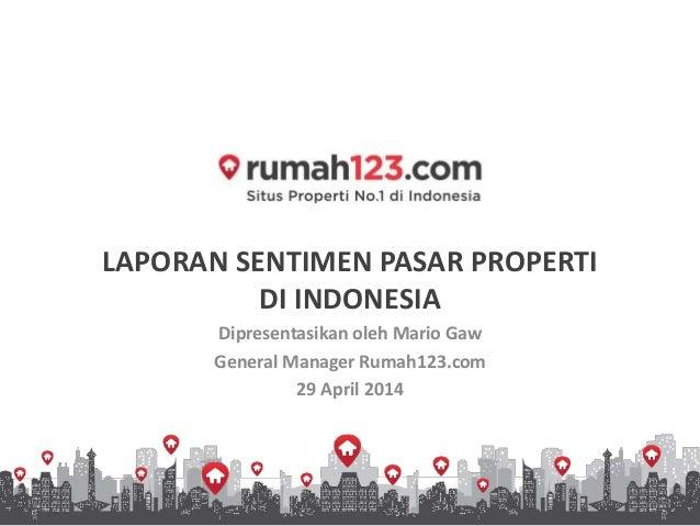 LAPORAN SENTIMEN PASAR PROPERTI DI INDONESIA Dipresentasikan oleh Mario Gaw General Manager Rumah123.com 29 April 2014