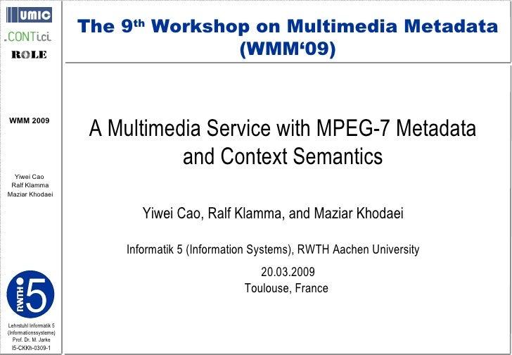 A Multimedia Service with MPEG-7 Metadata  and Context Semantics  Yiwei Cao, Ralf Klamma, and Maziar Khodaei Informatik 5 ...