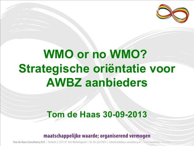 WMO or no WMO? Strategische oriëntatie voor AWBZ aanbieders Tom de Haas 30-09-2013