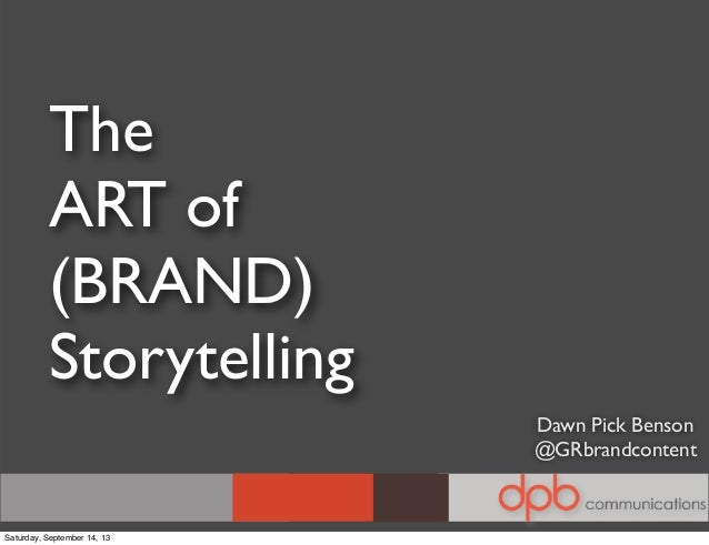 The ART of (BRAND) Storytelling Dawn Pick Benson @GRbrandcontent Saturday, September 14, 13