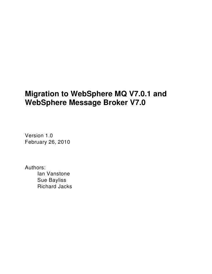 Migration to WebSphere MQ V7.0.1 and <br />WebSphere Message Broker V7.0<br />Version 1.0<br />February 26, 2010<br />Auth...