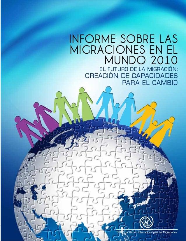 INFORMESOBRELASMIGRACIONESENELMUNDO2010 INFORME SOBRE LAS MIGRACIONES EN EL MUNDO 2010 El Futuro de la Migración: Creación...