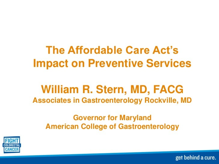 The Affordable Care Act'sImpact on Preventive Services  William R. Stern, MD, FACGAssociates in Gastroenterology Rockville...
