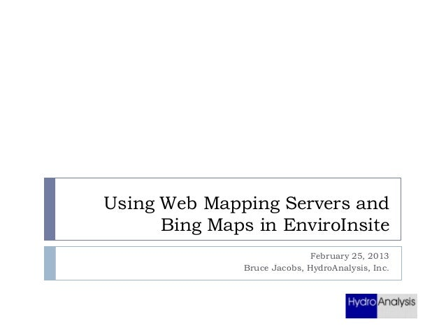 Using Web Mapping Servers and Bing Maps in EnviroInsite February 25, 2013 Bruce Jacobs, HydroAnalysis, Inc.