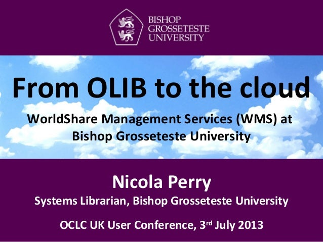 Nicola Perry Systems Librarian, Bishop Grosseteste University OCLC UK User Conference, 3rd July 2013 From OLIB to the clou...
