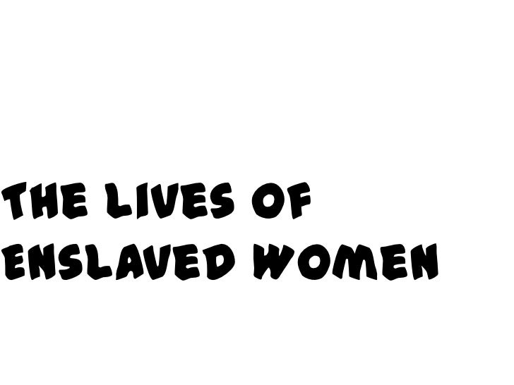 The Lives of<br />Enslaved Women<br />