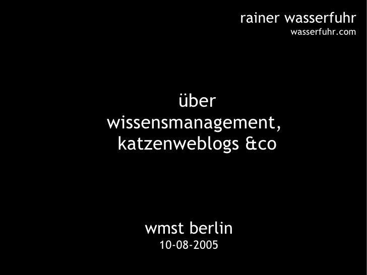 wmst berlin 10-08-2005 <ul><ul><li>über </li></ul></ul><ul><ul><li>wissensmanagement,  </li></ul></ul><ul><ul><li>katzenwe...