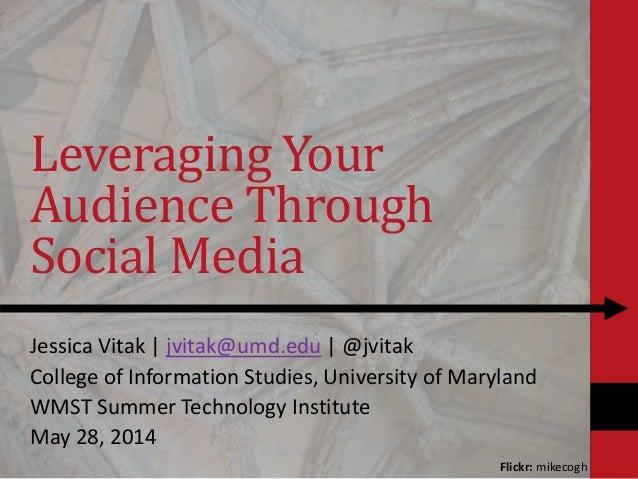 Leveraging Your Audience Through Social Media Jessica Vitak | jvitak@umd.edu | @jvitak College of Information Studies, Uni...