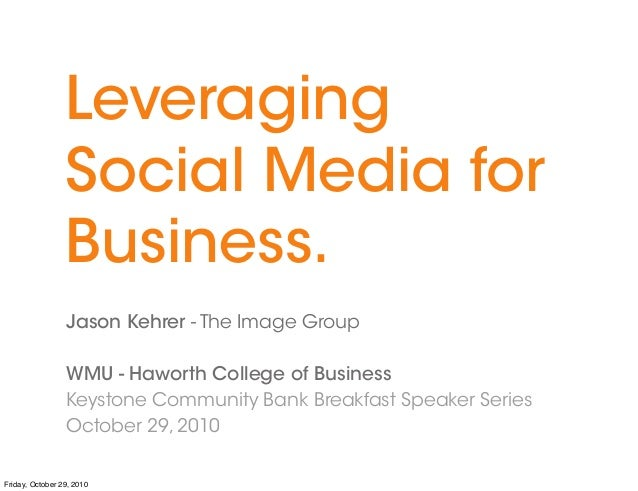 Leveraging Social Media for Business. Jason Kehrer - The Image Group WMU - Haworth College of Business Keystone Community ...