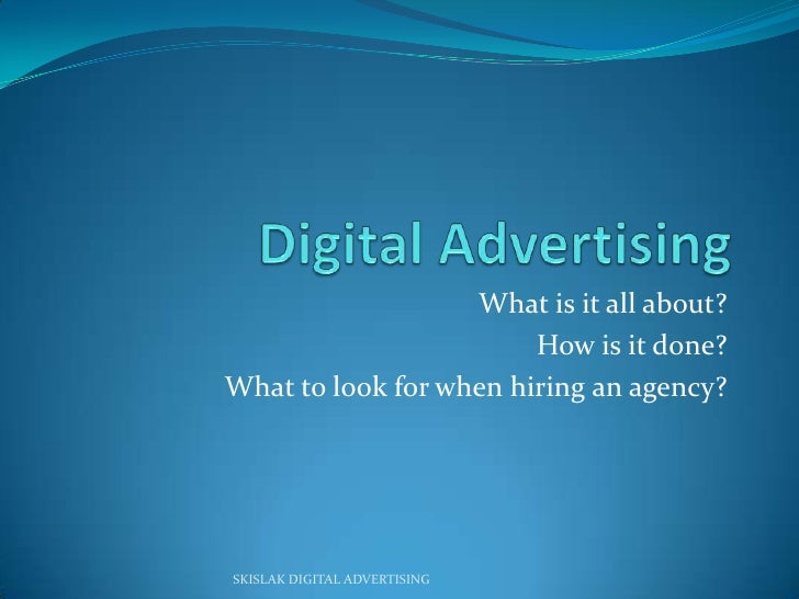 Digital Advertising <br />What is it all about?<br />How is it done?<br />What to look for when hiring an agency?<br />SKI...