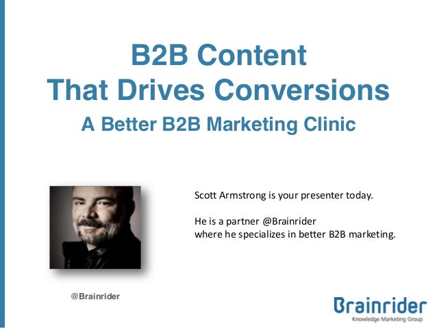 B2B Content That Drives Conversions A Better B2B Marketing Clinic @Brainrider Scott Armstrong is your presenter today. He ...