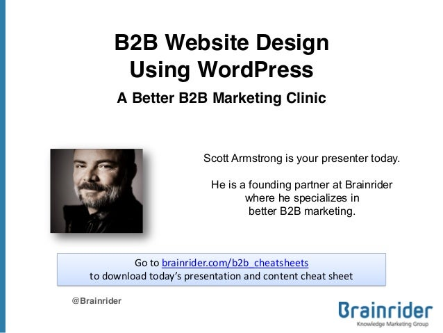B2B Website Design Using WordPress A Better B2B Marketing Clinic @Brainrider Scott Armstrong is your presenter today. He i...