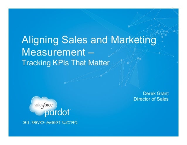 Aligning Sales and Marketing Measurement – Tracking KPIs That Matter Derek Grant Director of Sales
