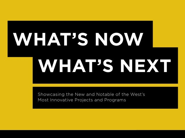 WHAT'S NOW  WHAT'S NEXT  Showcasing the New and Notable of the West's  Most Innovative Projects and Programs