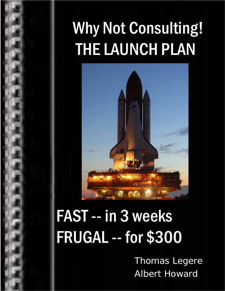 Why Not Consulting!  THE LAUNCH PLANFAST -- in 3 weeksFRUGAL -- for $300           Thomas Legere           Albert Howard