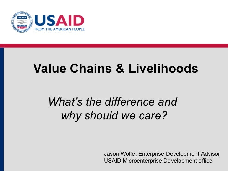 Value Chains & Livelihoods What's the difference and  why should we care? Jason Wolfe, Enterprise Development Advisor USAI...