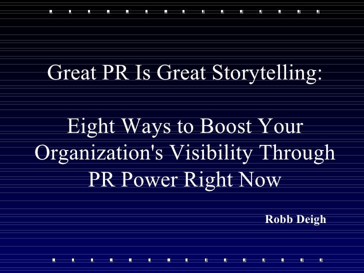 Great PR Is Great Storytelling: Eight Ways to Boost Your Organization's Visibility Through PR Power Right Now Robb Deigh