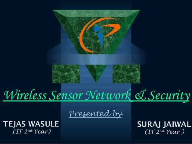 Wireless Sensor Network & Security TEJAS WASULE (IT 2nd Year) SURAJ JAIWAL (IT 2nd Year ) Presented by-