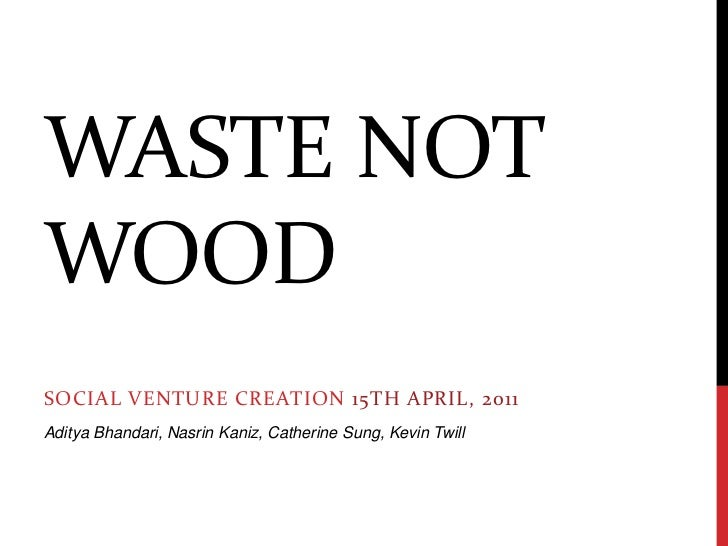 Waste not wood<br />Social Venture Creation15th April, 2011<br />Aditya Bhandari, NasrinKaniz, Catherine Sung, Kevin Twill...