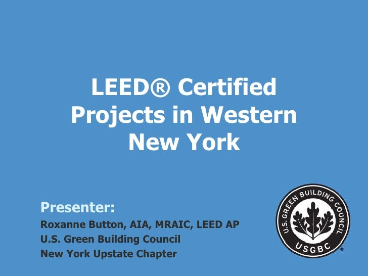 LEED ® Certified Projects in Western New York Presenter: Roxanne Button, AIA, MRAIC, LEED AP U.S. Green Building Council  ...