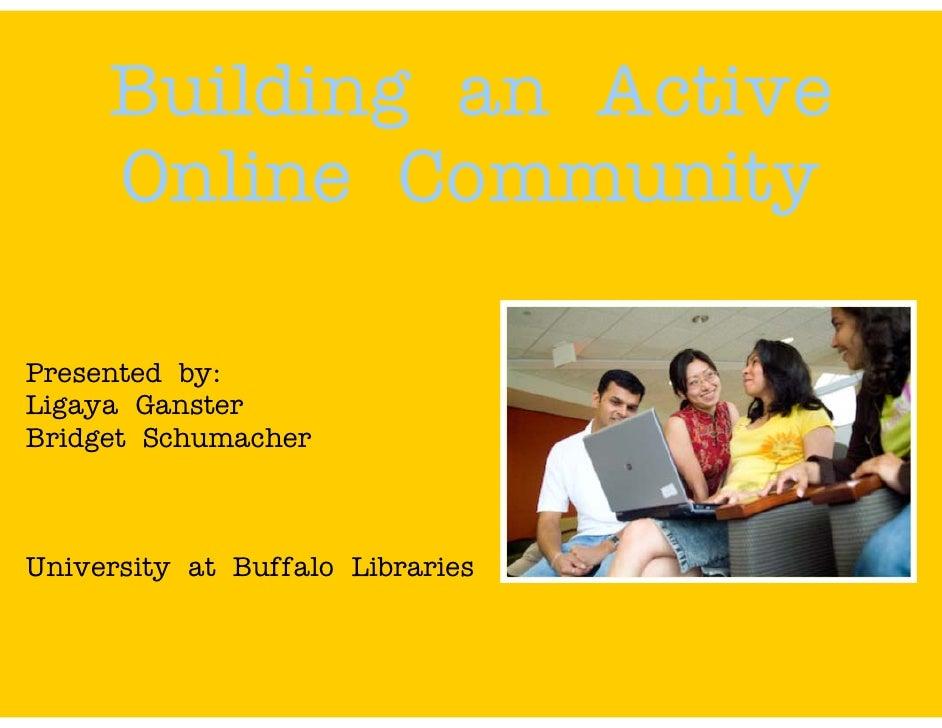 Building an Active      Online Community  Presented by: Ligaya Ganster Bridget Schumacher    University at Buffalo Librari...