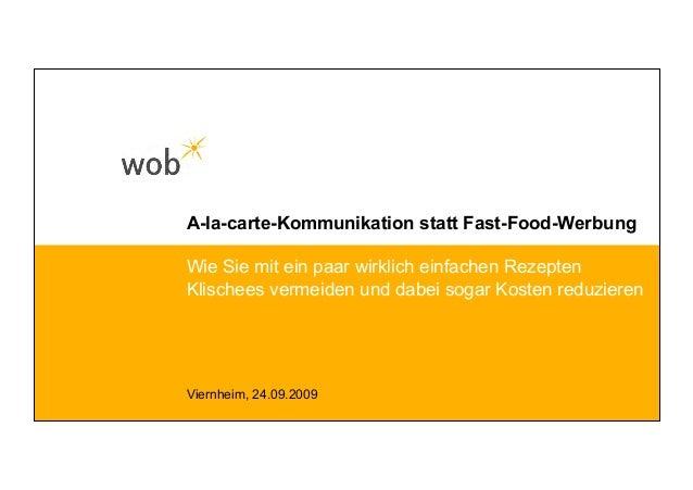 A-la-carte-Kommunikation statt Fast-Food-Werbung Viernheim, 24.09.2009 Wie Sie mit ein paar wirklich einfachen Rezepten Kl...