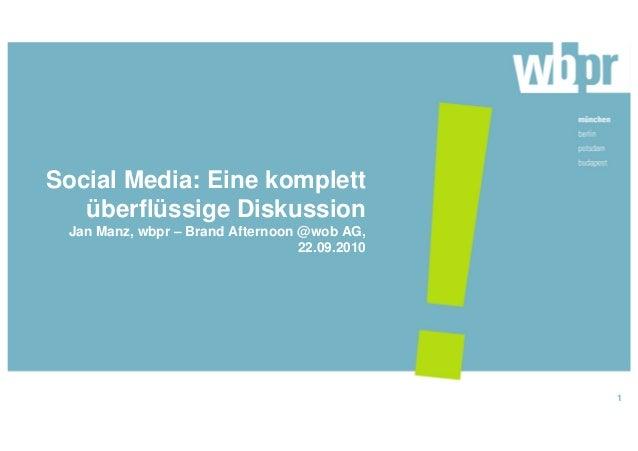 Social Media: Eine komplett überflüssige Diskussion Jan Manz, wbpr – Brand Afternoon @wob AG, 22.09.2010 1