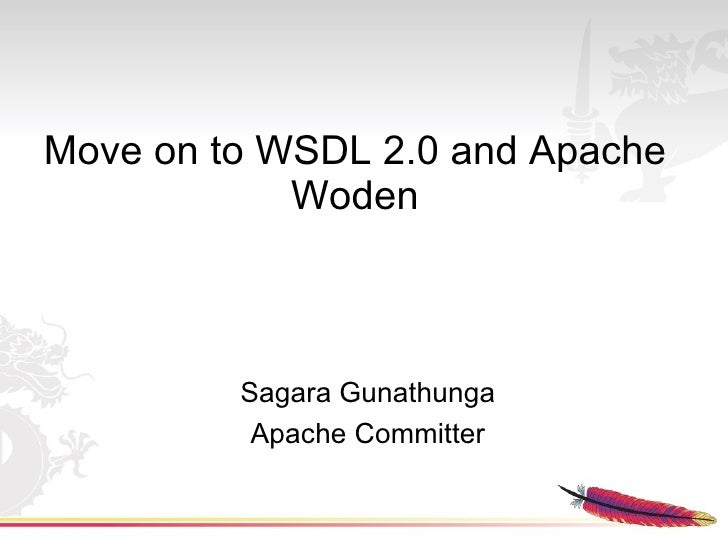 Move on to WSDL 2.0 and Apache             Woden             Sagara Gunathunga           Apache Committer