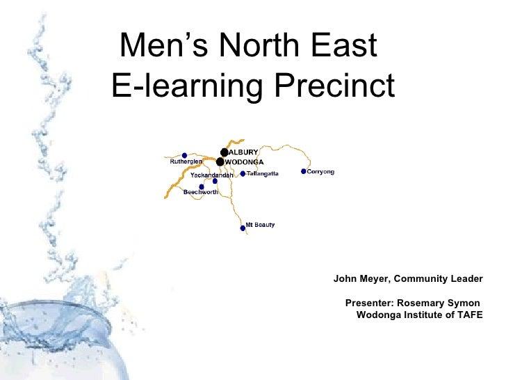 Men's North East  E-learning Precinct John Meyer, Community Leader Presenter: Rosemary Symon  Wodonga Institute of TAFE