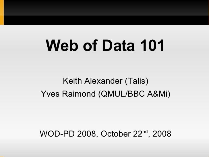 <ul><li>Web of Data 101 </li></ul><ul><li>Keith Alexander (Talis) </li></ul><ul><li>Yves Raimond (QMUL/BBC A&Mi) </li></ul...