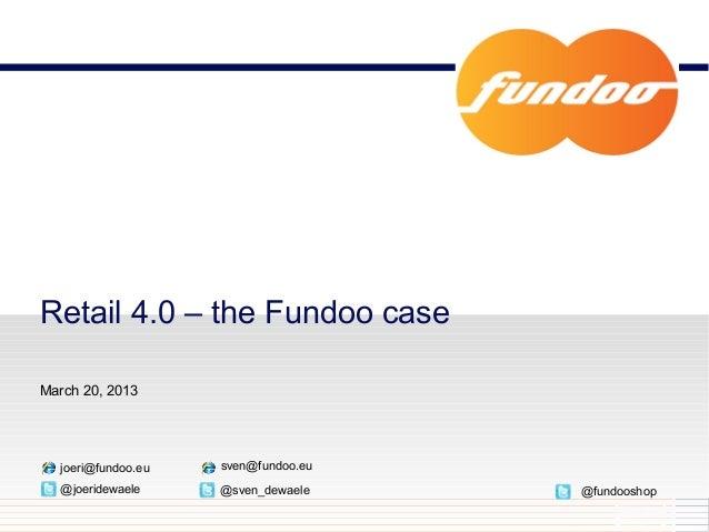 Retail 4.0 – the Fundoo caseMarch 20, 2013  joeri@fundoo.eu   sven@fundoo.eu  @joeridewaele     @sven_dewaele    @fundooshop