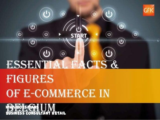 Essential Facts &Figuresof E-commerce inBelgiumWim BoesmansBusiness Consultant Retail© GfK 2013 | Essential Facts & Figure...