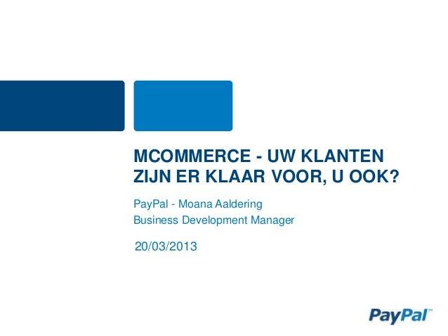 MCOMMERCE - UW KLANTENZIJN ER KLAAR VOOR, U OOK?PayPal - Moana AalderingBusiness Development Manager20/03/2013