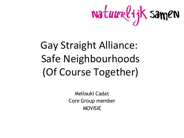 Gay Straight Alliance: Safe Neighbourhoods (Of Course Together) Mellouki Cadat Core Group member MOVISIE
