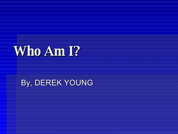 Who Am I?   By, DEREK YOUNG