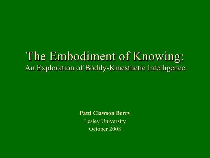 The Embodiment of Knowing: An Exploration of Bodily-Kinesthetic Intelligence Patti Clawson Berry Lesley University October...