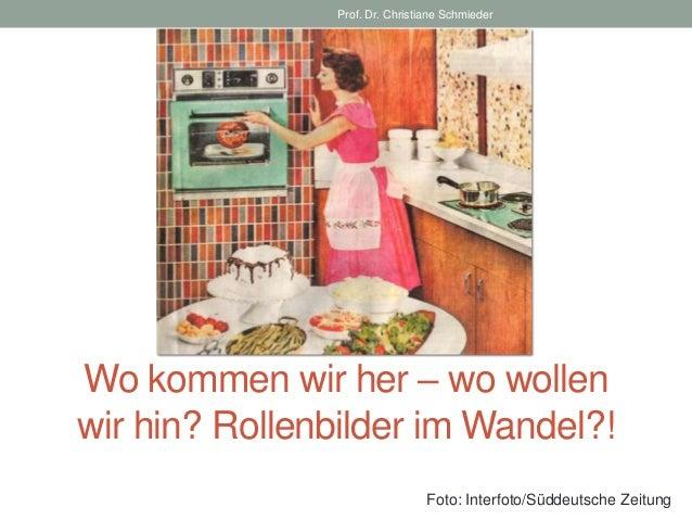 Prof. Dr. Christiane SchmiederWo kommen wir her – wo wollenwir hin? Rollenbilder im Wandel?!                              ...