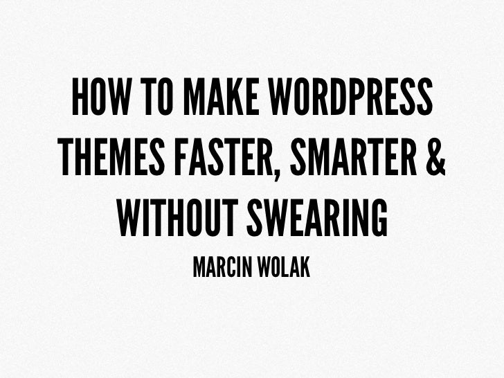 HOW TO MAKE WORDPRESSTHEMES FASTER, SMARTER &   WITHOUT SWEARING        MARCIN WOLAK