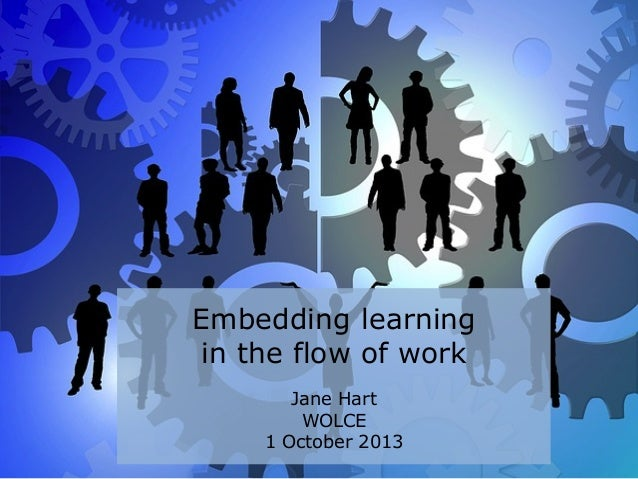 Embedding learning in the flow of work Jane Hart WOLCE 1 October 2013