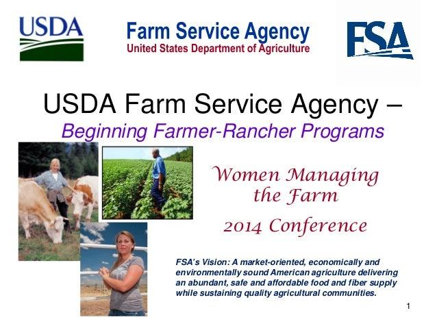 USDA Farm Service Agency – Beginning Farmer-Rancher Programs Women Managing the Farm 2014 Conference FSA's Vision: A marke...