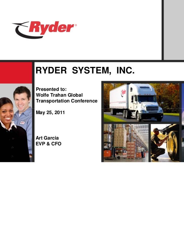 RYDER SYSTEM, INC.Presented to:Wolfe Trahan GlobalTransportation ConferenceMay 25, 2011Art GarciaEVP & CFO