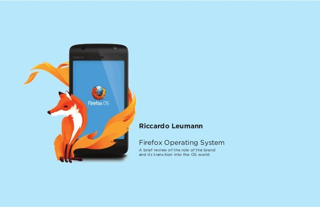 Riccardo Leumann Firefox Operating System A brief review of the role of the brand and its transition into the OS world.