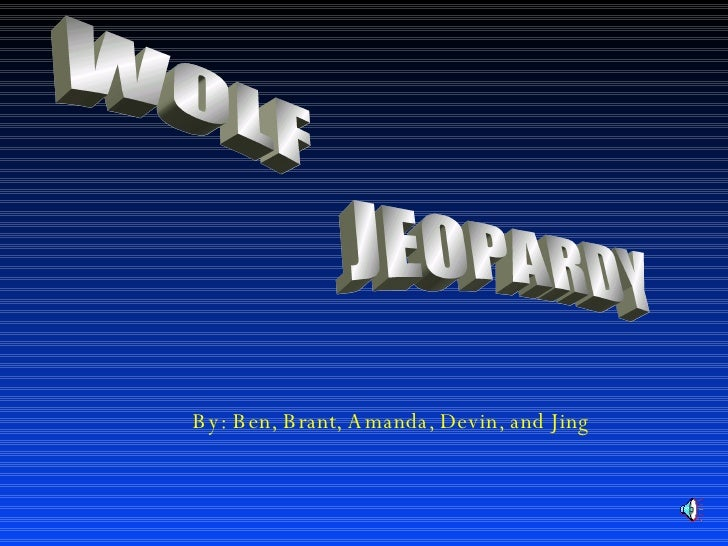 WOLF JEOPARDY By: Ben, Brant, Amanda, Devin, and Jing
