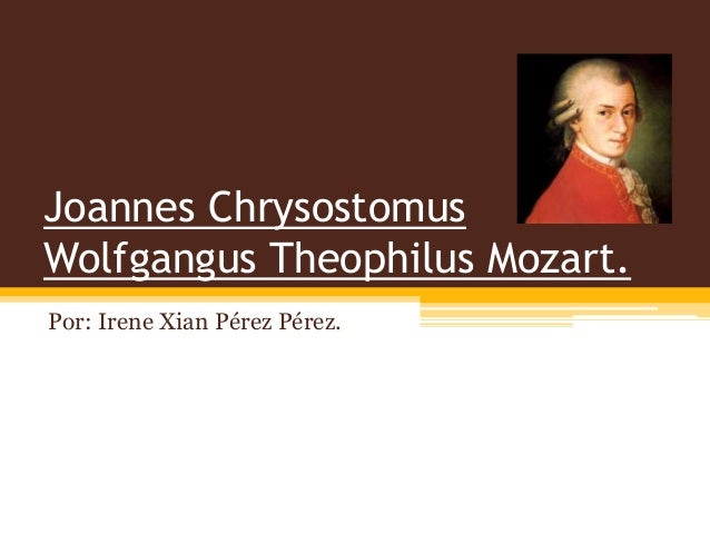 Joannes Chrysostomus Wolfgangus Theophilus Mozart. Por: Irene Xian Pérez Pérez.