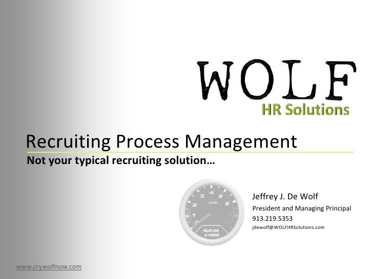 Recruiting Process Management<br />HR Solutions<br />Not your typical recruiting solution…<br />Jeffrey J. De Wolf<br />Pr...