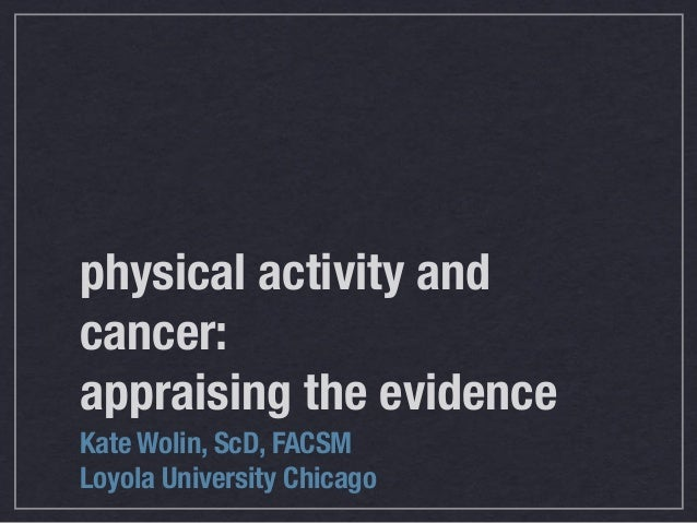 physical activity andcancer:appraising the evidenceKate Wolin, ScD, FACSMLoyola University Chicago