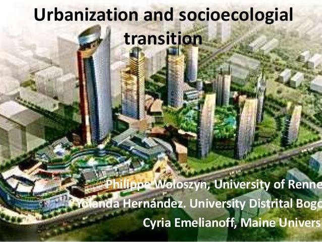 Urbanization and socioecologial transition Philippe Woloszyn, University of Renne Yolanda Hernández. University Distrital ...
